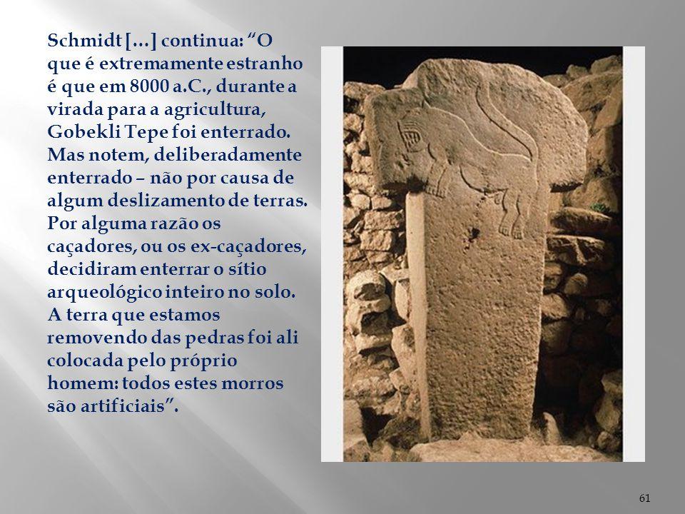 Schmidt […] continua: O que é extremamente estranho é que em 8000 a.C., durante a virada para a agricultura, Gobekli Tepe foi enterrado.